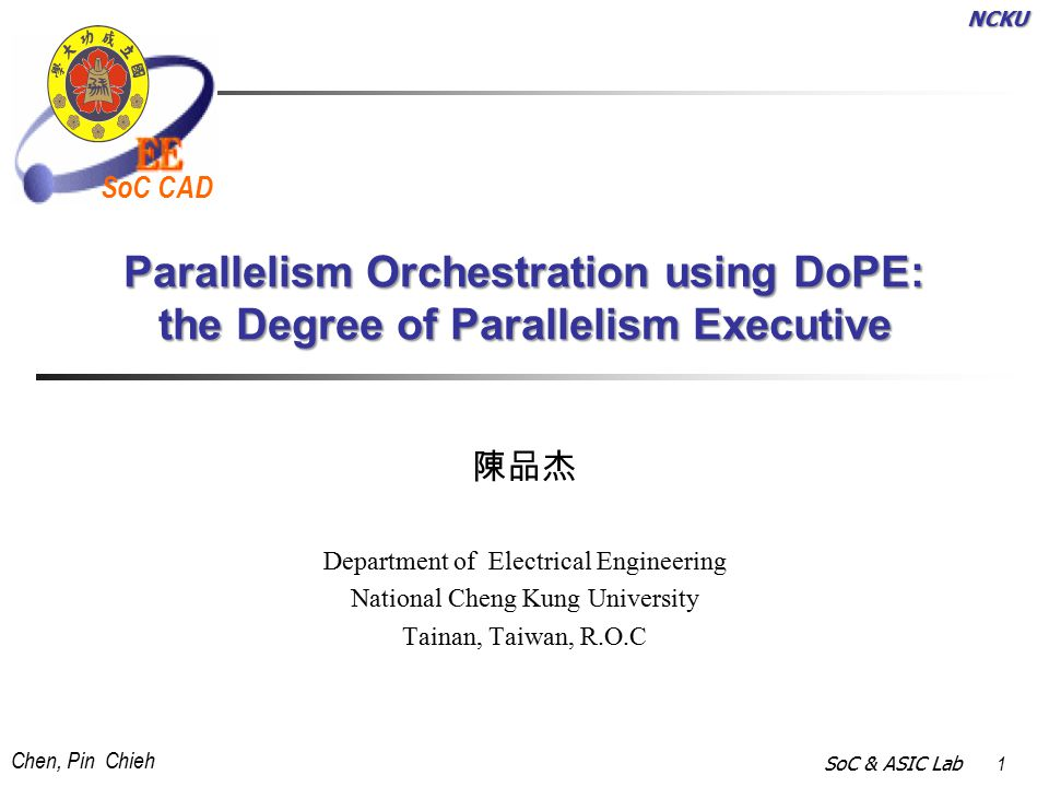 NCKU Chen, Pin Chieh SoC & ASIC Lab 1 SoC CAD Parallelism Orchestration using DoPE: the Degree of Parallelism Executive 陳品杰 Department of Electrical Engineering National Cheng Kung University Tainan, Taiwan, R.O.C