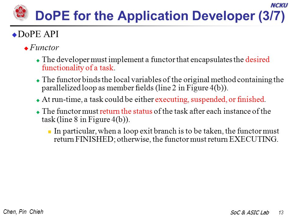 NCKU Chen, Pin Chieh SoC & ASIC Lab 13 DoPE for the Application Developer (3/7)  DoPE API  Functor  The developer must implement a functor that encapsulates the desired functionality of a task.
