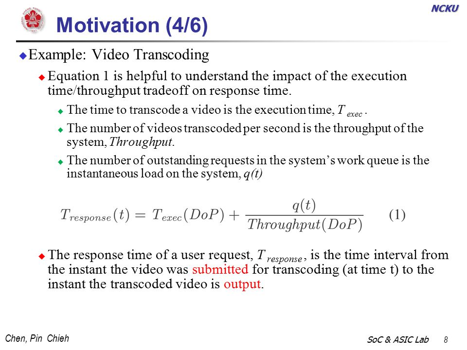 NCKU Chen, Pin Chieh SoC & ASIC Lab 8 Motivation (4/6)  Example: Video Transcoding  Equation 1 is helpful to understand the impact of the execution time/throughput tradeoff on response time.