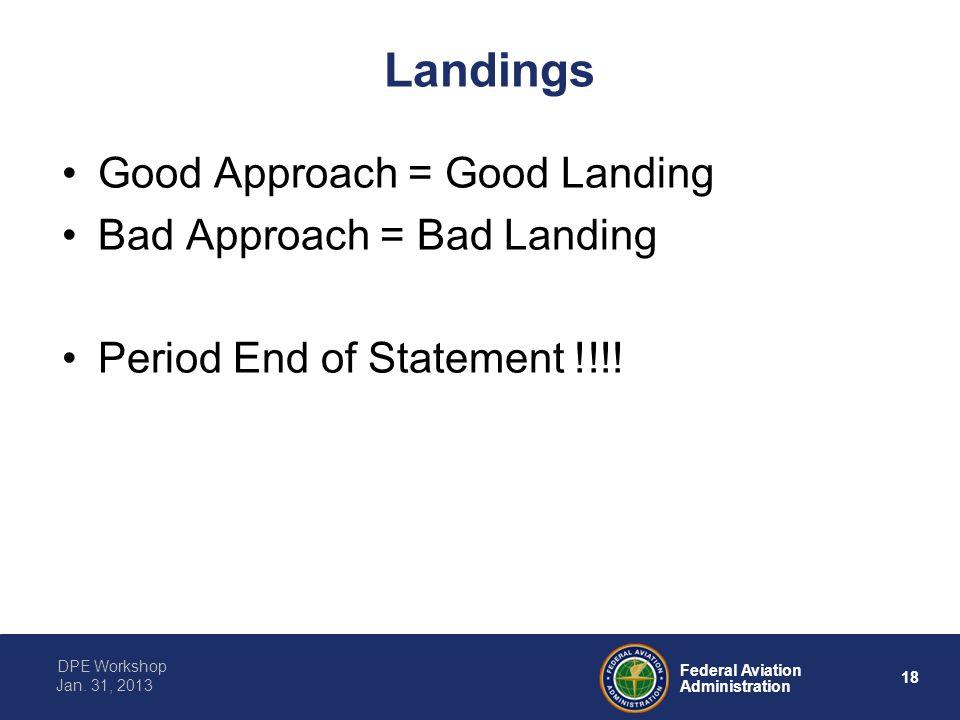 18 Federal Aviation Administration DPE Workshop Jan. 31, 2013 Landings Good Approach = Good Landing Bad Approach = Bad Landing Period End of Statement