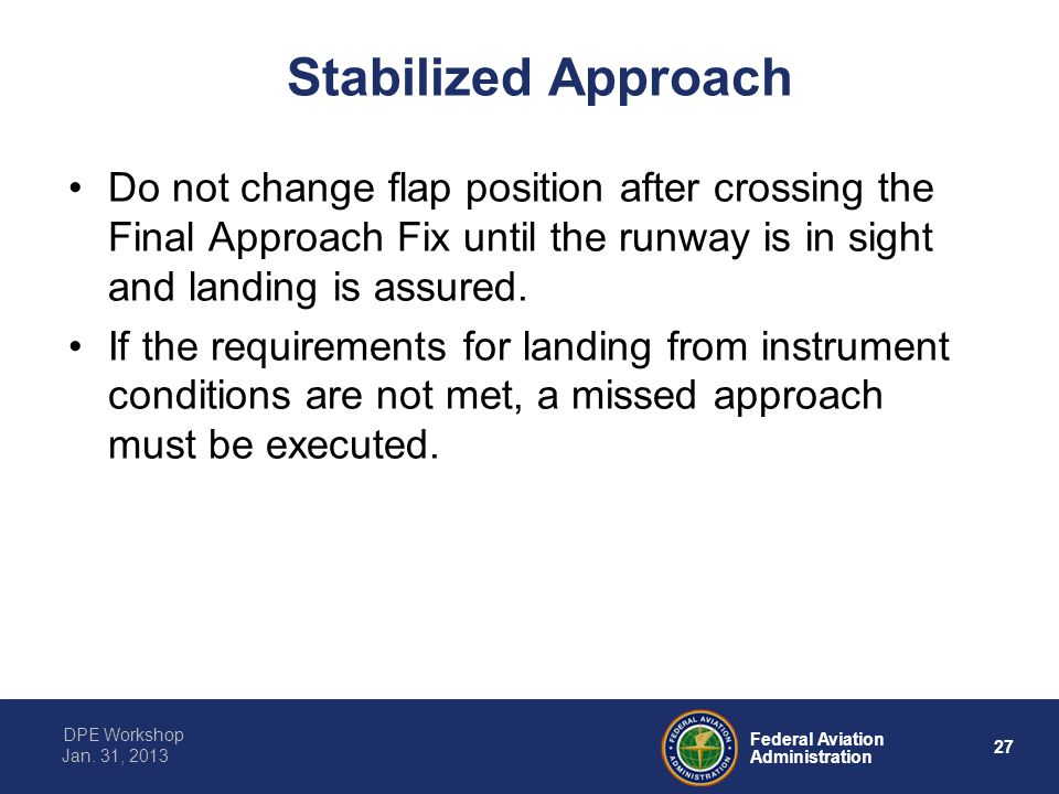 27 Federal Aviation Administration DPE Workshop Jan. 31, 2013 Stabilized Approach Do not change flap position after crossing the Final Approach Fix un