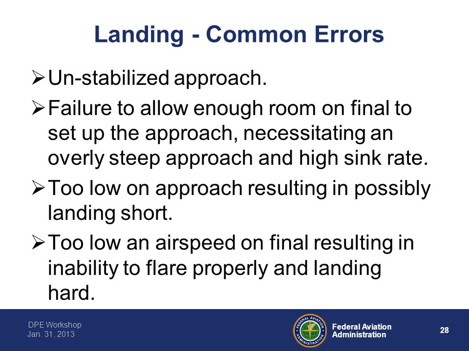 28 Federal Aviation Administration DPE Workshop Jan. 31, 2013 Landing - Common Errors  Un-stabilized approach.  Failure to allow enough room on fina