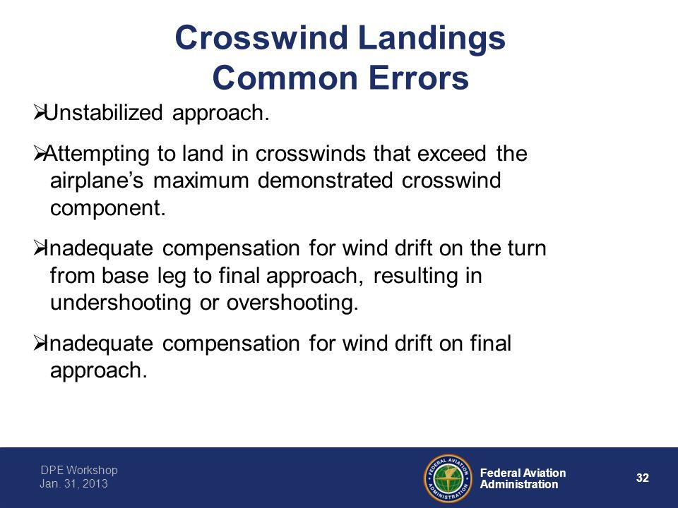 32 Federal Aviation Administration DPE Workshop Jan. 31, 2013 Crosswind Landings Common Errors  Unstabilized approach.  Attempting to land in crossw