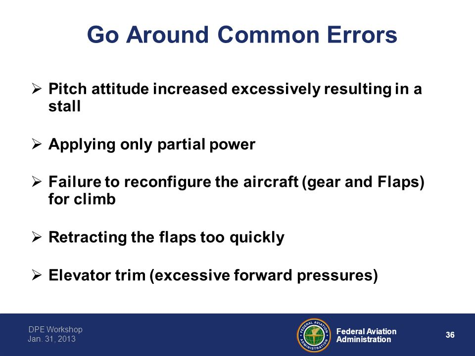36 Federal Aviation Administration DPE Workshop Jan. 31, 2013 Go Around Common Errors  Pitch attitude increased excessively resulting in a stall  Ap