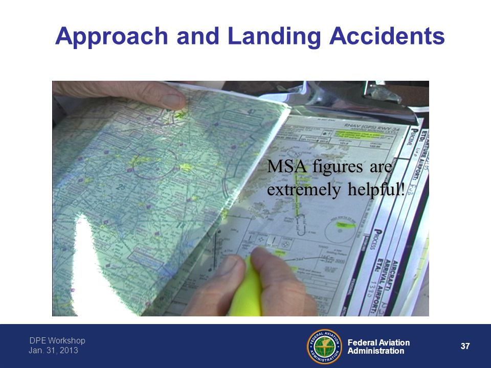 37 Federal Aviation Administration DPE Workshop Jan. 31, 2013 Approach and Landing Accidents MSA figures are extremely helpful!