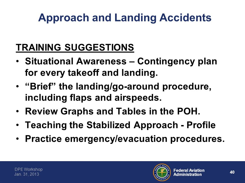 40 Federal Aviation Administration DPE Workshop Jan. 31, 2013 Approach and Landing Accidents TRAINING SUGGESTIONS Situational Awareness – Contingency
