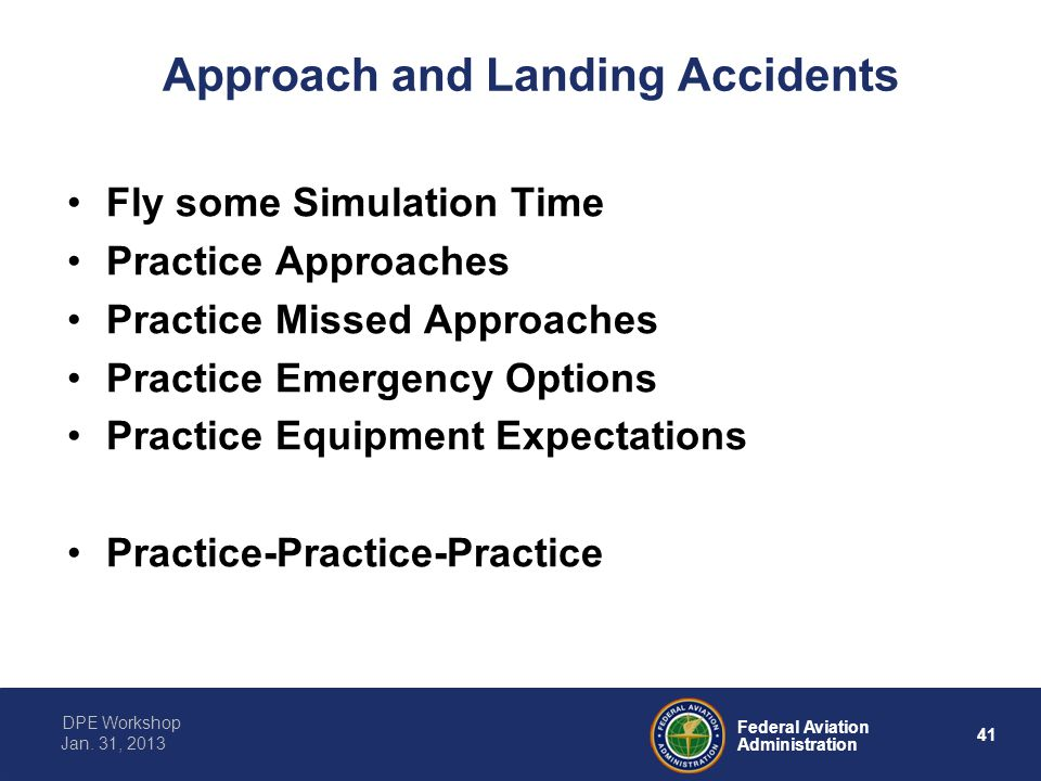 41 Federal Aviation Administration DPE Workshop Jan. 31, 2013 Approach and Landing Accidents Fly some Simulation Time Practice Approaches Practice Mis