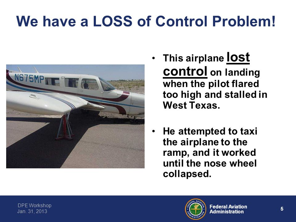 5 Federal Aviation Administration DPE Workshop Jan. 31, 2013 We have a LOSS of Control Problem! This airplane lost control on landing when the pilot f