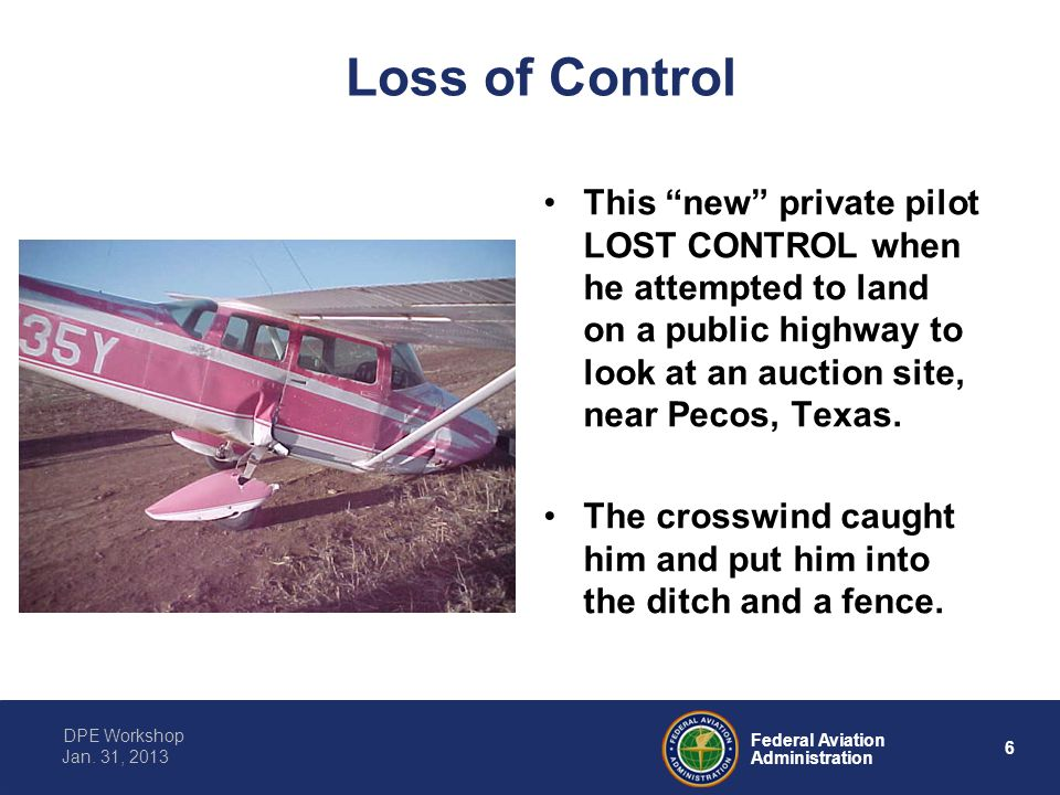 """6 Federal Aviation Administration DPE Workshop Jan. 31, 2013 Loss of Control This """"new"""" private pilot LOST CONTROL when he attempted to land on a publ"""