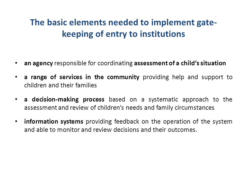 The basic elements needed to implement gate- keeping of entry to institutions an agency responsible for coordinating assessment of a child's situation