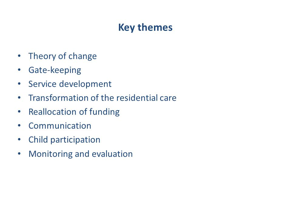 Key themes Theory of change Gate-keeping Service development Transformation of the residential care Reallocation of funding Communication Child partic
