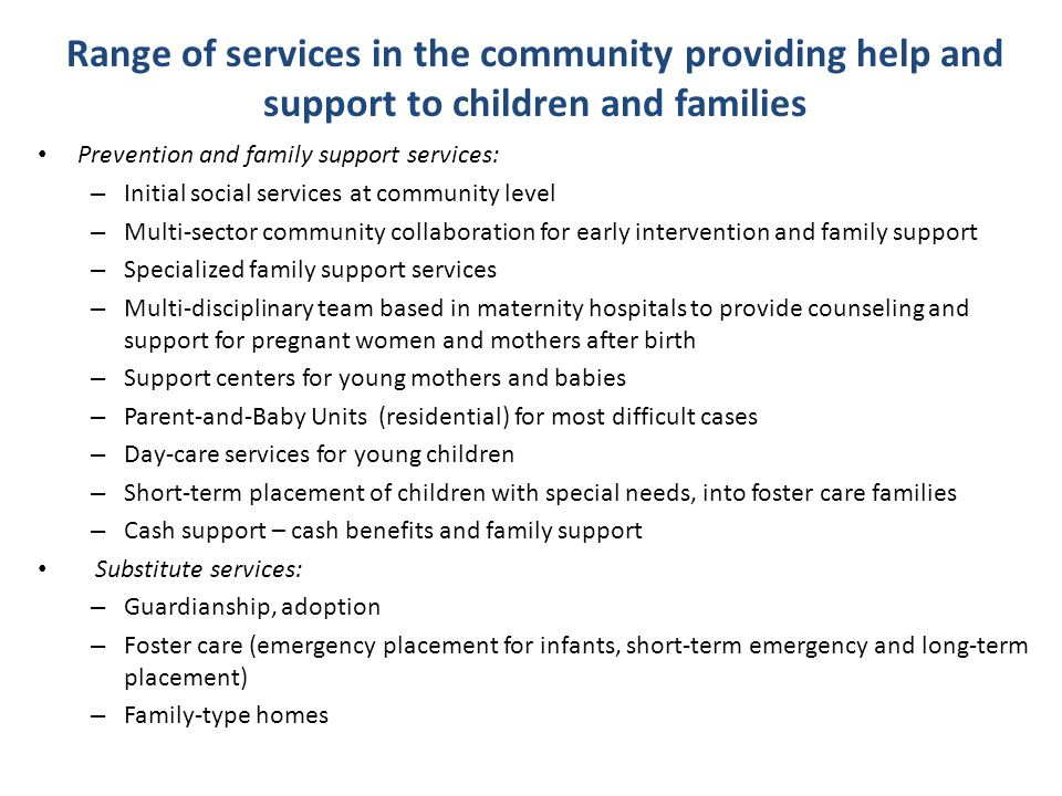Range of services in the community providing help and support to children and families Prevention and family support services: – Initial social servic