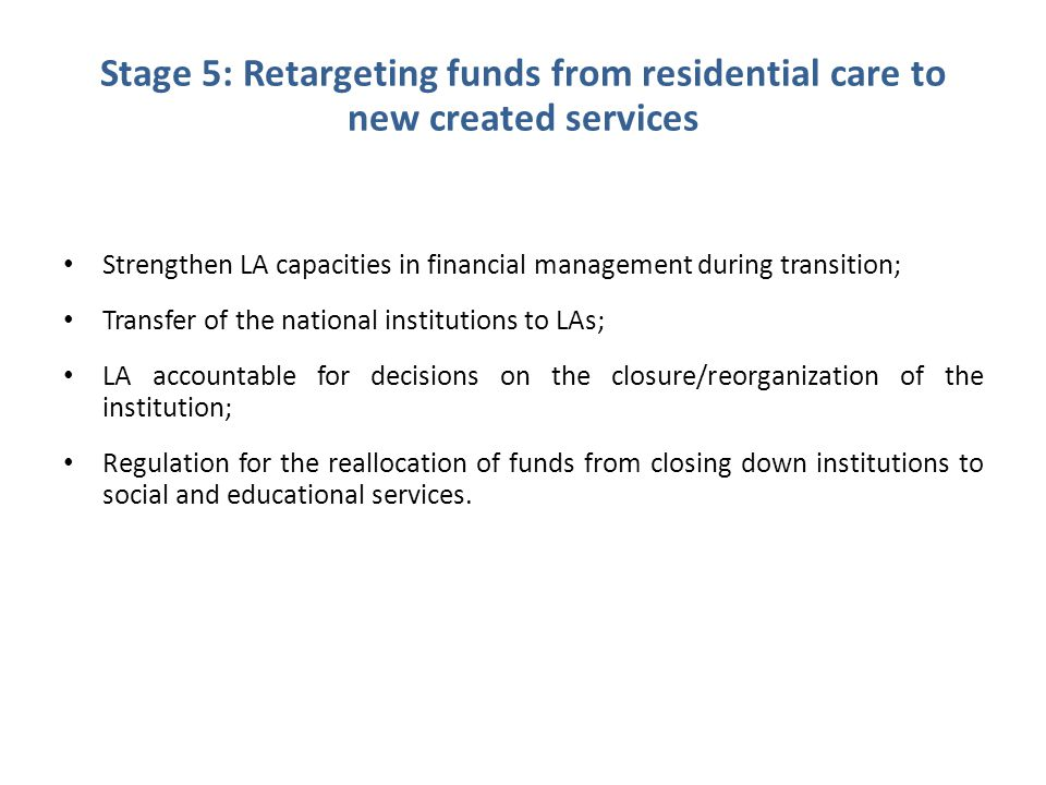 Stage 5: Retargeting funds from residential care to new created services Strengthen LA capacities in financial management during transition; Transfer