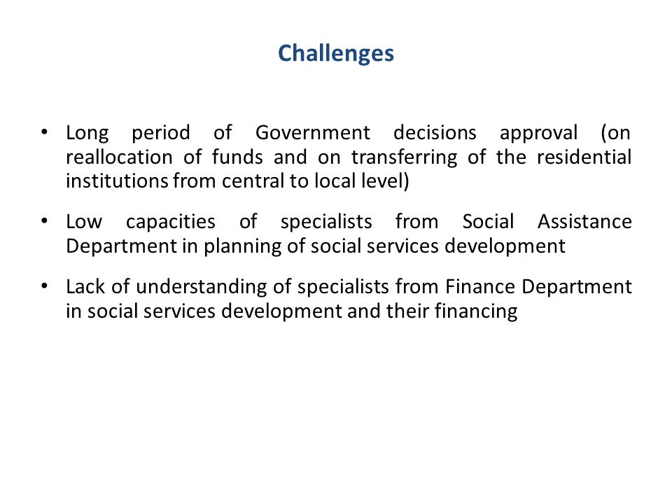 Challenges Long period of Government decisions approval (on reallocation of funds and on transferring of the residential institutions from central to