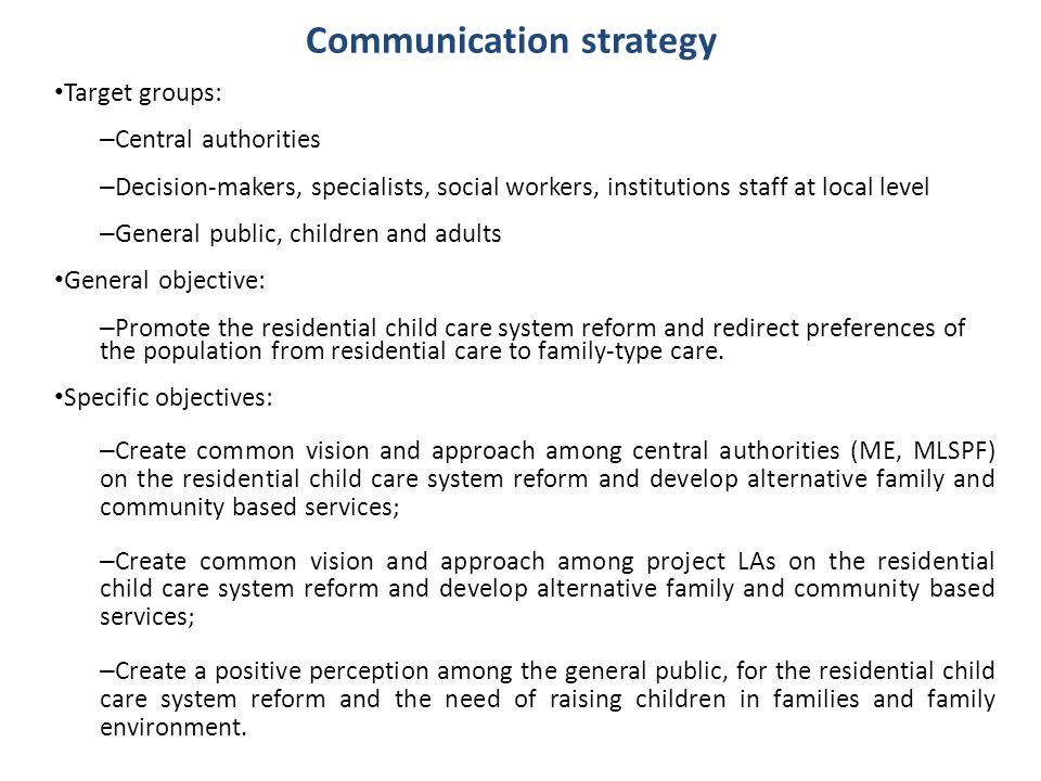 Communication strategy Target groups: – Central authorities – Decision-makers, specialists, social workers, institutions staff at local level – Genera