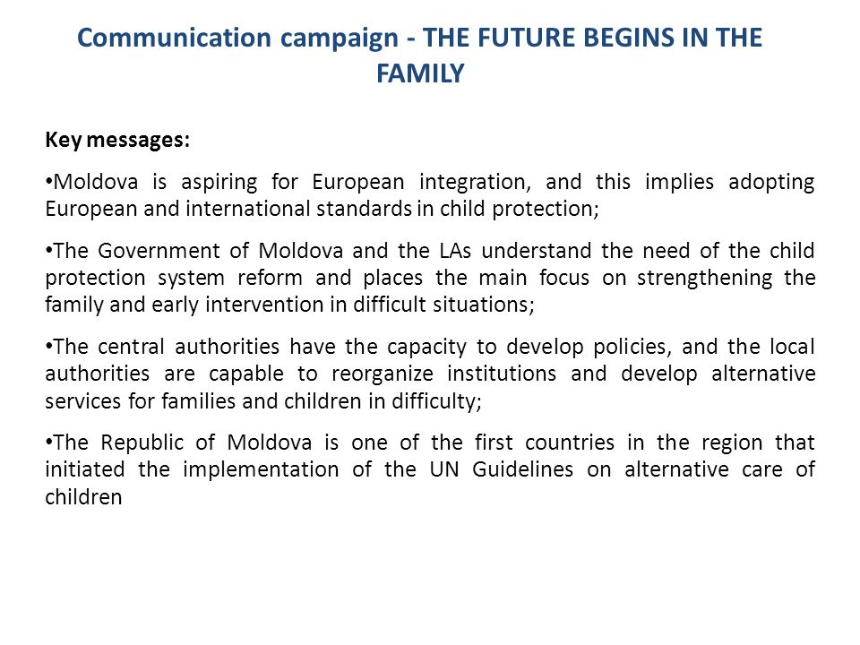 Communication campaign - THE FUTURE BEGINS IN THE FAMILY Key messages: Moldova is aspiring for European integration, and this implies adopting Europea
