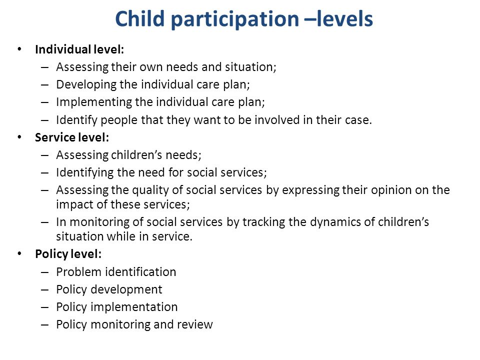 Child participation –levels Individual level: – Assessing their own needs and situation; – Developing the individual care plan; – Implementing the ind