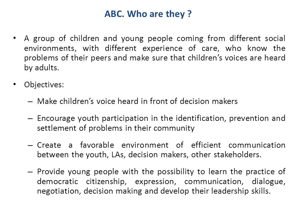 ABC. Who are they ? A group of children and young people coming from different social environments, with different experience of care, who know the pr