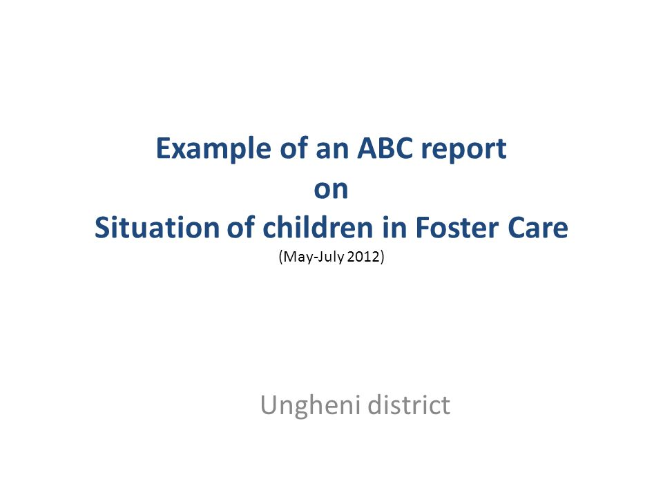 Example of an ABC report on Situation of children in Foster Care (May-July 2012) Ungheni district