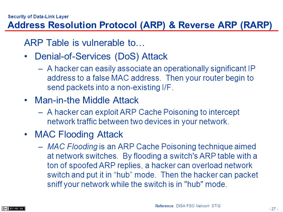 - 27 - Security of Data-Link Layer Address Resolution Protocol (ARP) & Reverse ARP (RARP) ARP Table is vulnerable to… Denial-of-Services (DoS) Attack –A hacker can easily associate an operationally significant IP address to a false MAC address.