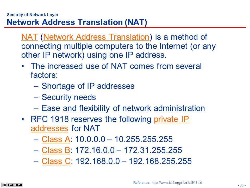 - 35 - Security of Network Layer Network Address Translation (NAT) NAT (Network Address Translation) is a method of connecting multiple computers to the Internet (or any other IP network) using one IP address.