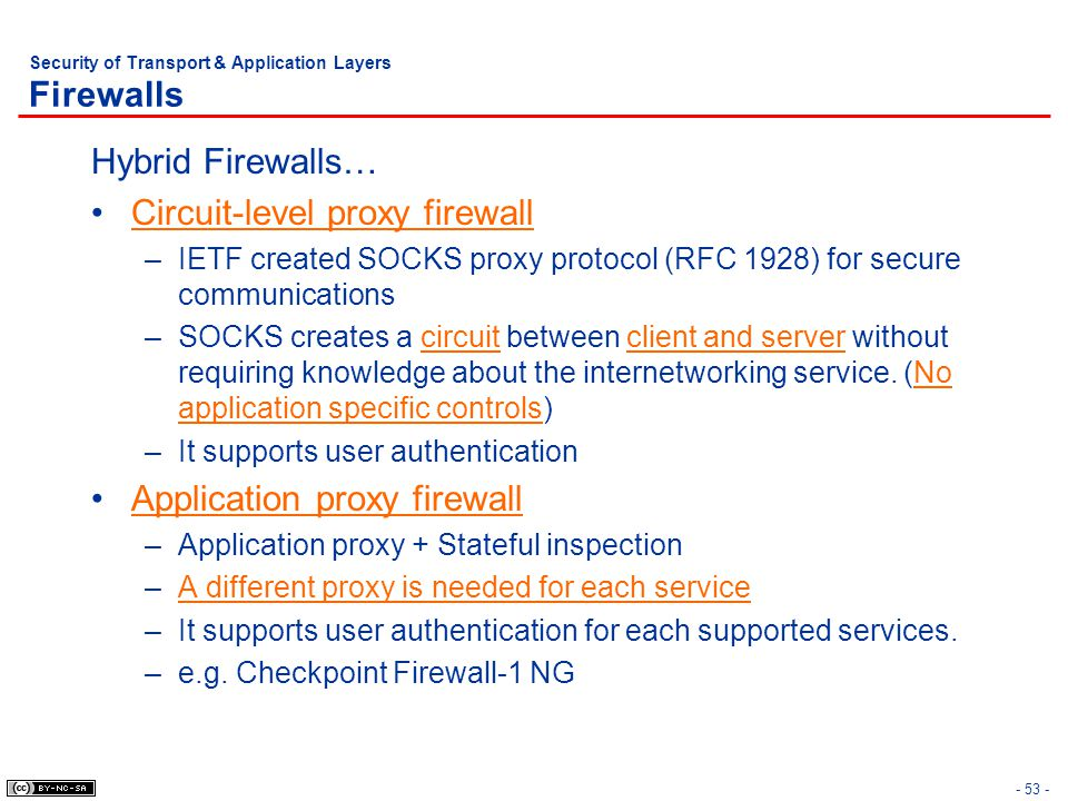 - 53 - Security of Transport & Application Layers Firewalls Hybrid Firewalls… Circuit-level proxy firewall –IETF created SOCKS proxy protocol (RFC 1928) for secure communications –SOCKS creates a circuit between client and server without requiring knowledge about the internetworking service.