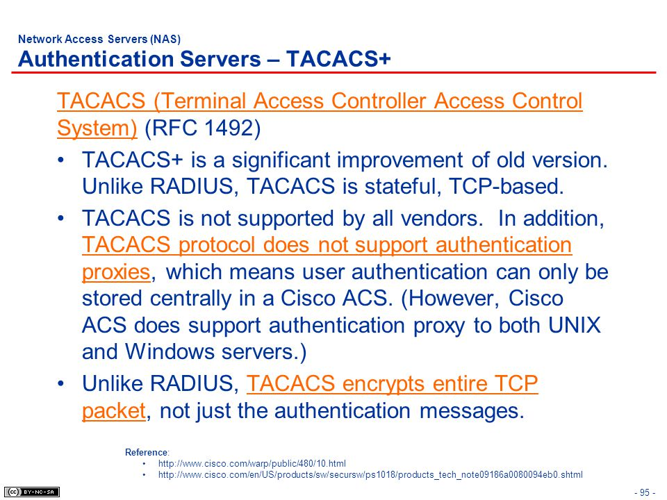 - 95 - Network Access Servers (NAS) Authentication Servers – TACACS+ TACACS (Terminal Access Controller Access Control System) (RFC 1492) TACACS+ is a significant improvement of old version.