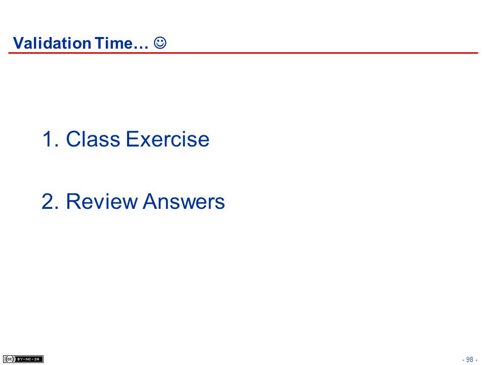 - 98 - Validation Time… 1.Class Exercise 2.Review Answers