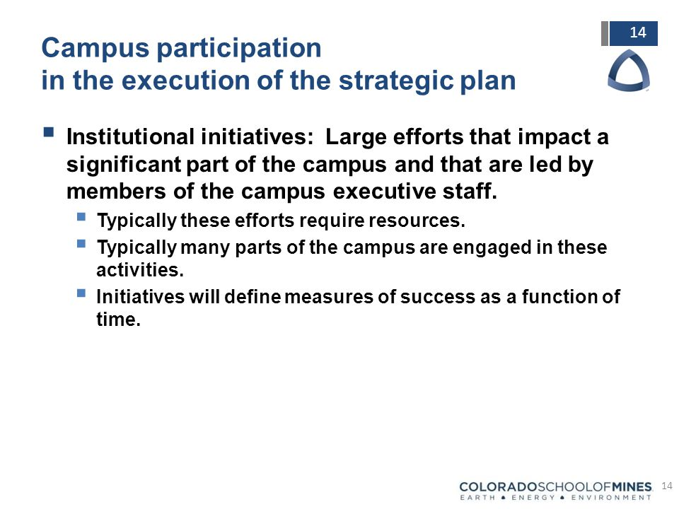 14 Campus participation in the execution of the strategic plan  Institutional initiatives: Large efforts that impact a significant part of the campus and that are led by members of the campus executive staff.