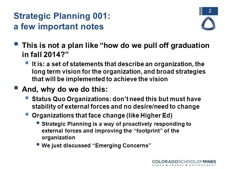 2 Strategic Planning 001: a few important notes  This is not a plan like how do we pull off graduation in fall 2014  It is: a set of statements that describe an organization, the long term vision for the organization, and broad strategies that will be implemented to achieve the vision  And, why do we do this:  Status Quo Organizations: don't need this but must have stability of external forces and no desire/need to change  Organizations that face change (like Higher Ed)  Strategic Planning is a way of proactively responding to external forces and improving the footprint of the organization  We just discussed Emerging Concerns