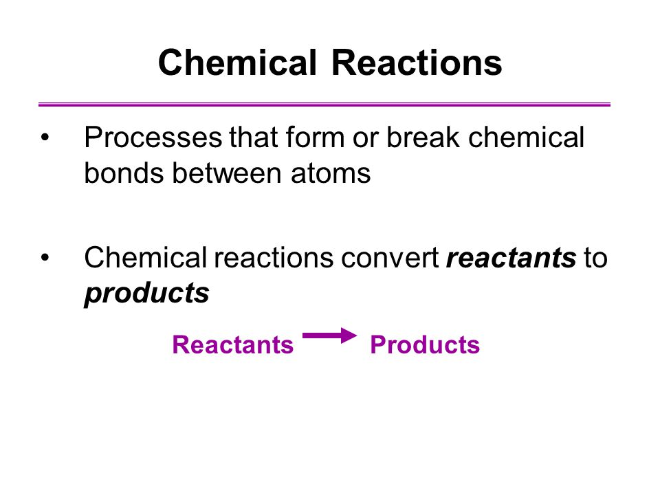Chemical Reactions Processes that form or break chemical bonds between atoms Chemical reactions convert reactants to products Reactants Products