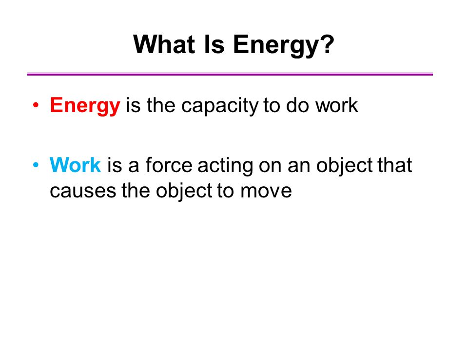 What Is Energy? Energy is the capacity to do work Work is a force acting on an object that causes the object to move