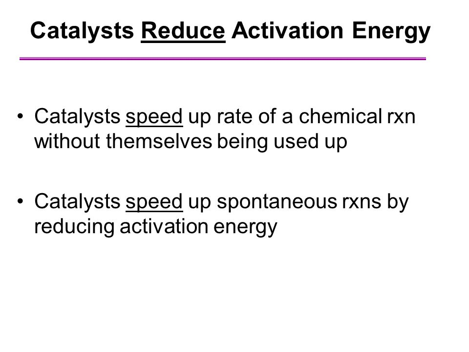 Catalysts Reduce Activation Energy Catalysts speed up rate of a chemical rxn without themselves being used up Catalysts speed up spontaneous rxns by r