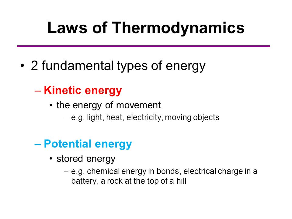 Laws of Thermodynamics 2 fundamental types of energy –Kinetic energy the energy of movement –e.g. light, heat, electricity, moving objects –Potential
