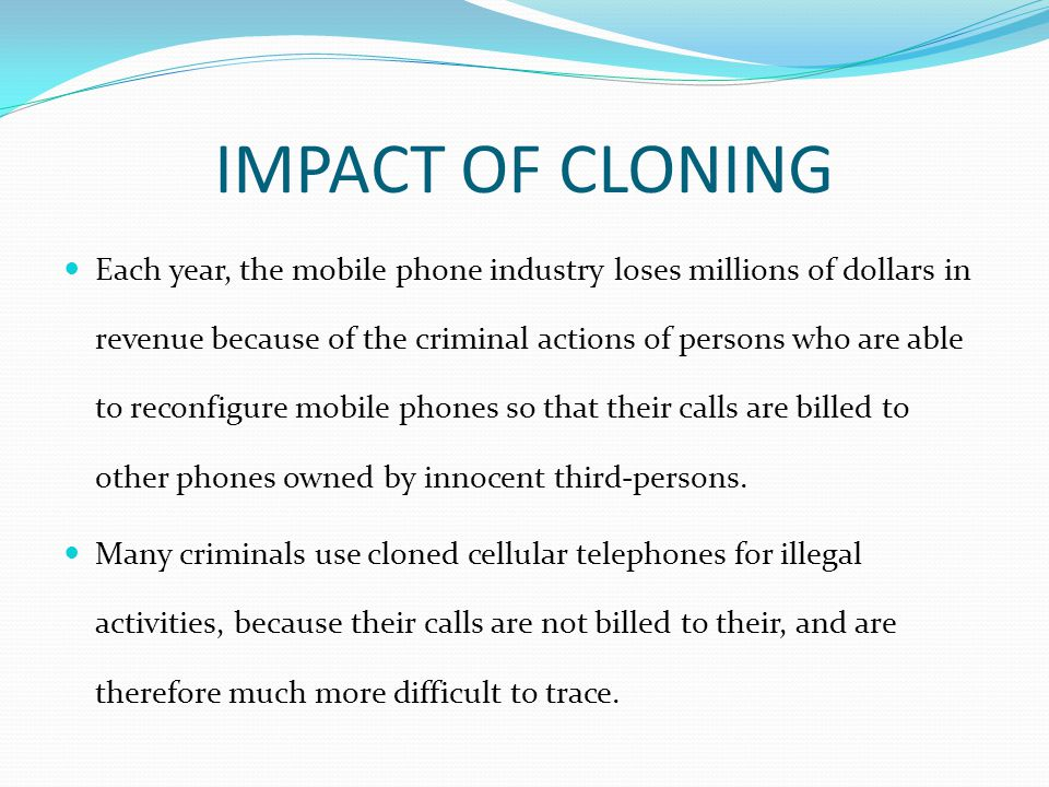 IMPACT OF CLONING Each year, the mobile phone industry loses millions of dollars in revenue because of the criminal actions of persons who are able to reconfigure mobile phones so that their calls are billed to other phones owned by innocent third-persons.