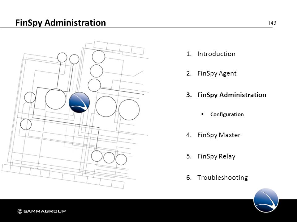 143 FinSpy Administration 1.Introduction 2.FinSpy Agent 3.FinSpy Administration  Configuration 4.FinSpy Master 5.FinSpy Relay 6.Troubleshooting