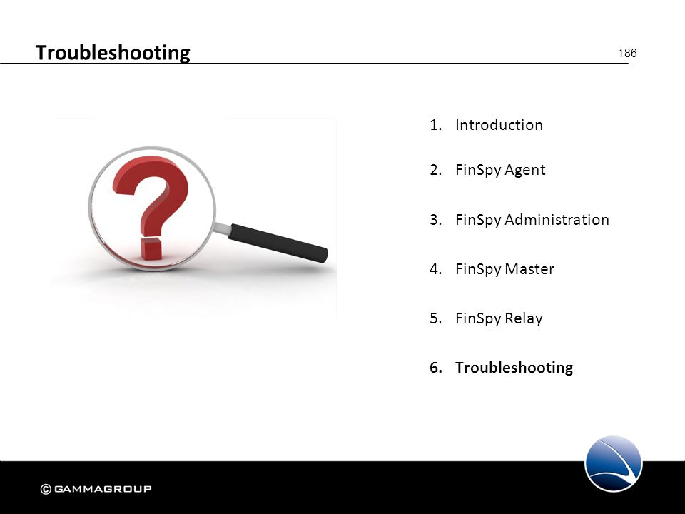 186 Troubleshooting 1.Introduction 2.FinSpy Agent 3.FinSpy Administration 4.FinSpy Master 5.FinSpy Relay 6.Troubleshooting