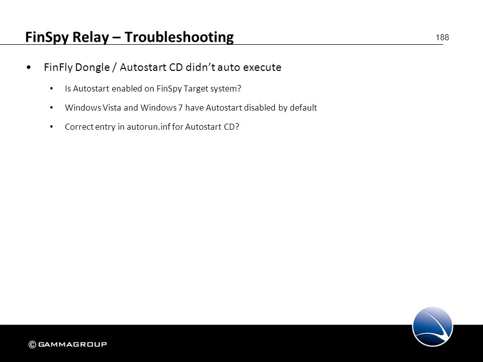 188 FinSpy Relay – Troubleshooting FinFly Dongle / Autostart CD didn't auto execute Is Autostart enabled on FinSpy Target system? Windows Vista and Wi