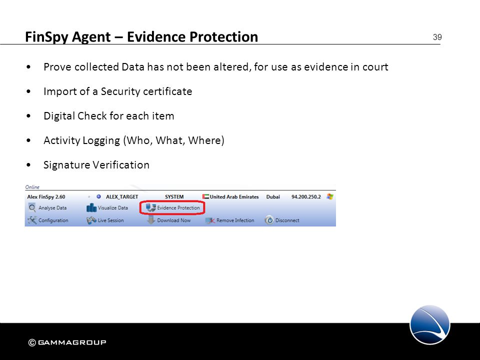 39 FinSpy Agent – Evidence Protection Prove collected Data has not been altered, for use as evidence in court Import of a Security certificate Digital