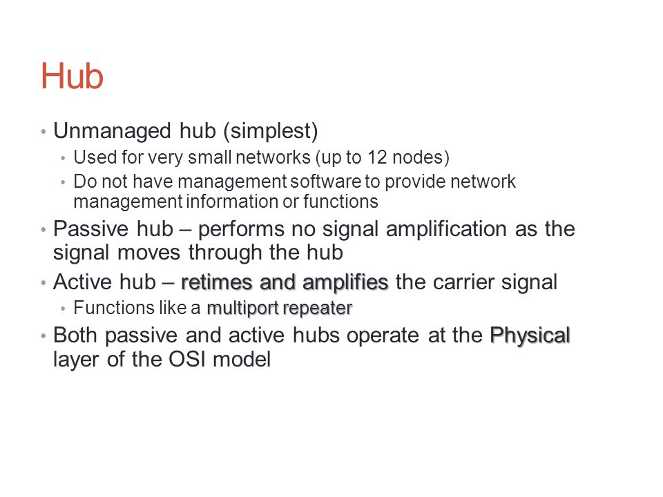 Hub Unmanaged hub (simplest) Used for very small networks (up to 12 nodes) Do not have management software to provide network management information o