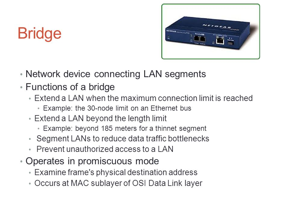 Bridge Network device connecting LAN segments Functions of a bridge Extend a LAN when the maximum connection limit is reached Example: the 30-node lim