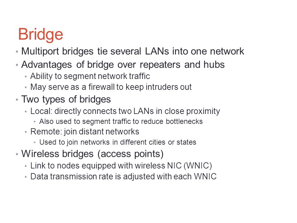 Bridge Multiport bridges tie several LANs into one network Advantages of bridge over repeaters and hubs Ability to segment network traffic May serve a
