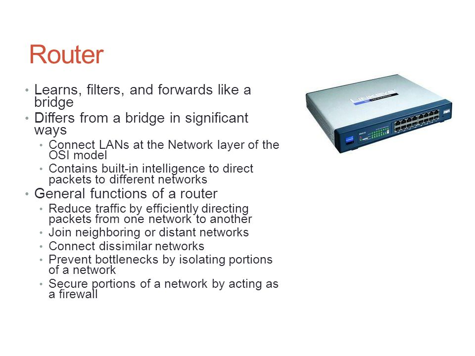 Router Learns, filters, and forwards like a bridge Differs from a bridge in significant ways Connect LANs at the Network layer of the OSI model Contai