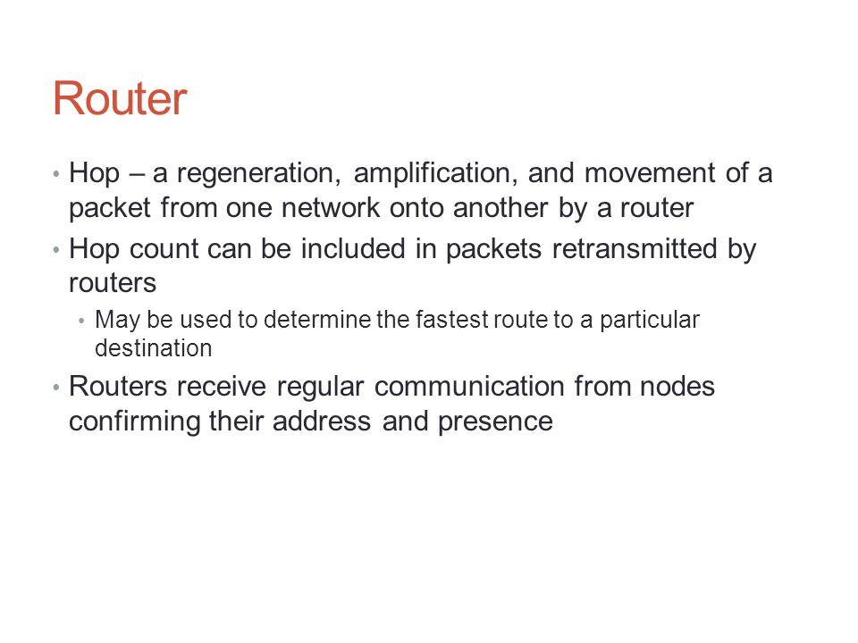 Router Hop – a regeneration, amplification, and movement of a packet from one network onto another by a router Hop count can be included in packets re