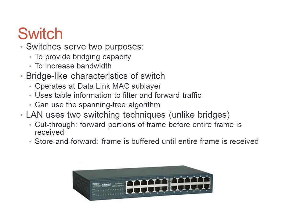 Switch Switches serve two purposes: To provide bridging capacity To increase bandwidth Bridge-like characteristics of switch Operates at Data Link MAC