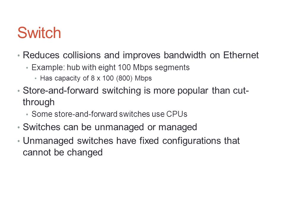 Switch Reduces collisions and improves bandwidth on Ethernet Example: hub with eight 100 Mbps segments Has capacity of 8 x 100 (800) Mbps Store-and-fo