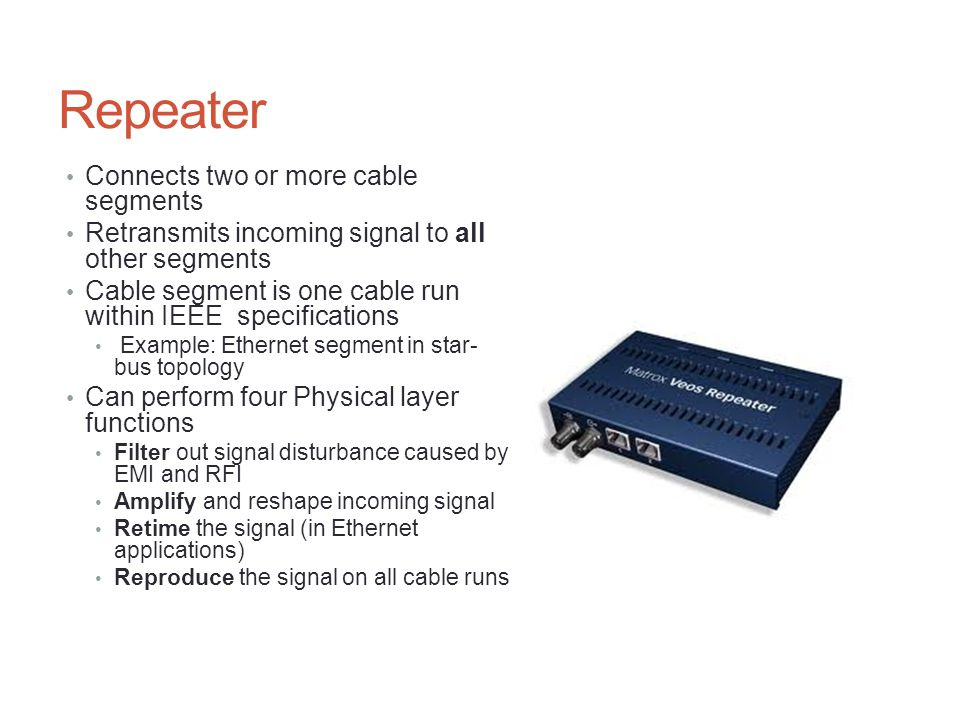 Repeater Uses of repeaters Extend cable segments Extend a wireless signal Increase number of nodes beyond segment Sense a network problem and shut down a segment Connect to components in other network devices Connect segments using different media Extend backbone cable segments in LANs, CANs, and MANs Extend long, fiber-optic cable segments Increase communication distance of T-carrier lines 4