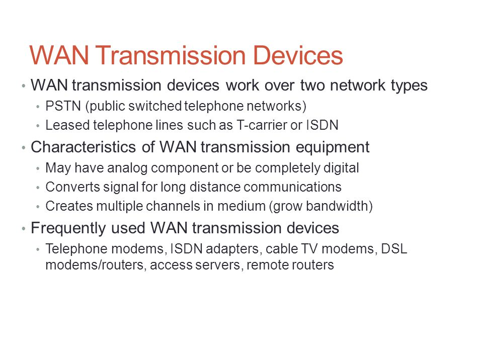 WAN Transmission Devices WAN transmission devices work over two network types PSTN (public switched telephone networks) Leased telephone lines such as