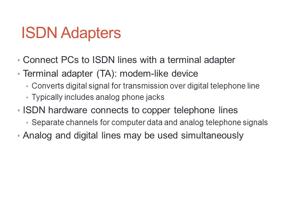 ISDN Adapters Connect PCs to ISDN lines with a terminal adapter Terminal adapter (TA): modem-like device Converts digital signal for transmission over