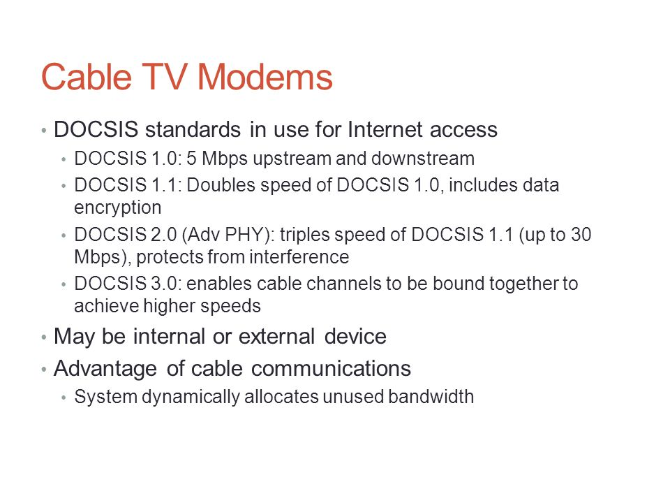 Cable TV Modems DOCSIS standards in use for Internet access DOCSIS 1.0: 5 Mbps upstream and downstream DOCSIS 1.1: Doubles speed of DOCSIS 1.0, includ